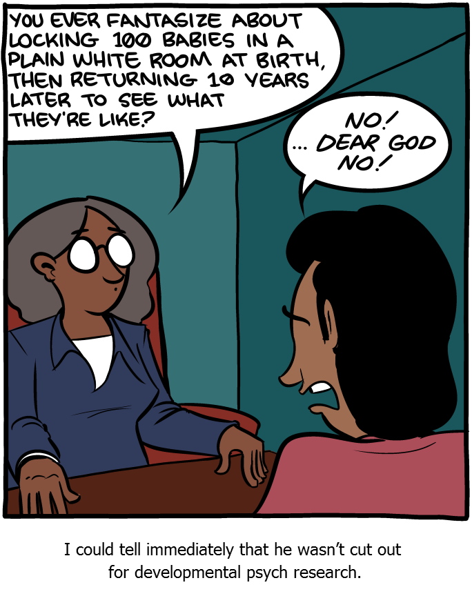 """Cartoon: A woman sitting behind a desk with a man sitting in front of the desk. The women asks """"You ever fantasize about locking 100 babies in a plain white room at birth, then returning 10 years later to see what they're like?"""" The man responds """"No! ...Dear God, No!"""". The cartoon is captioned: I could tell immediately that he wasn't cute out for developmental psych research."""